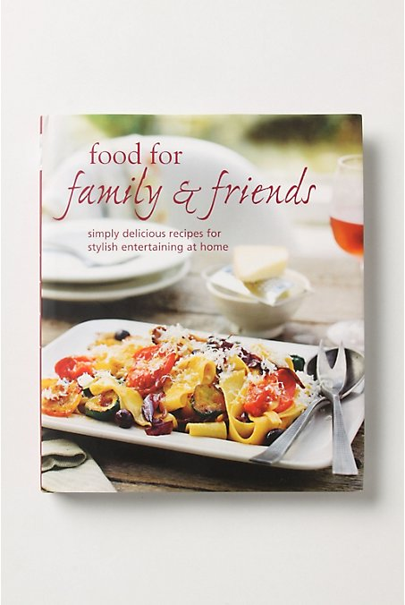 Food For Family and Friends: Simply Delicious Recipes For Stylish Entertaining At Home ($28)