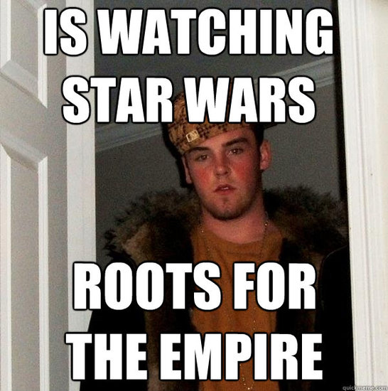 The Scumbag Steve meme features the obnoxious, intentionally sinister goings-on of Steve, the dude everyone loves to hate. Of course, he roots for the Empire.