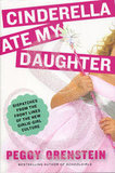 Cinderella Ate My Daughter Peggy Orenstein finds out how sexualized girlhood impacts young women today in Cinderella Ate My Daughter: Dispatches From the Front Lines of the New Girlie-Girl Culture. She wants to know how the girl power of the 1990s got replaced with today's pursuit of physical perfection.