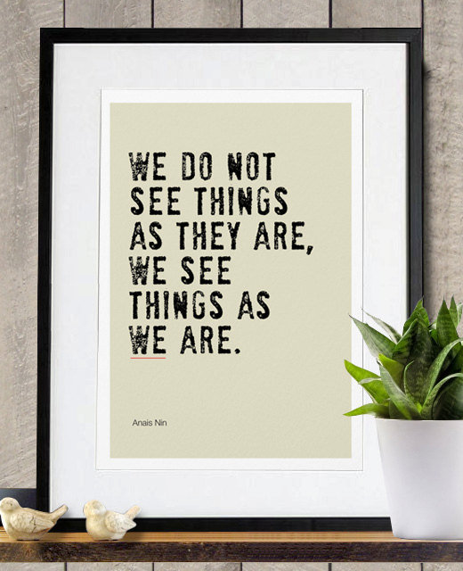 Shifting one's perspective can make a world of difference. This We See Things as We Are (approx $18) quote (from Anais Nin) says just that.