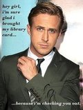 There's even a site of Ryan Gosling memes for bookish fans: Hey girl. I like the library too.
