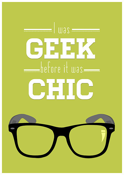 I Was Geek Before It Was Chic