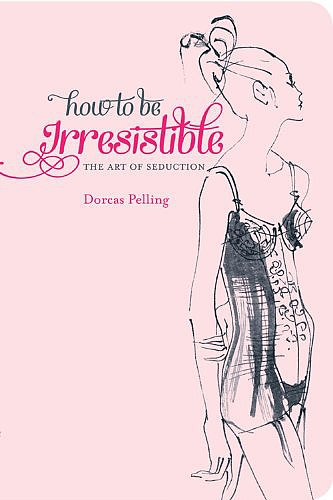 "How to Be Irresistible: The Art of Seduction Dorcas Pelling's cheeky pocket-sized guide to ""erotic etiquette"" How to Be Irresistible: The Art of Seduction would make the perfect gift for the single ladies in your life with a sense of humor. Out Nov. 1"