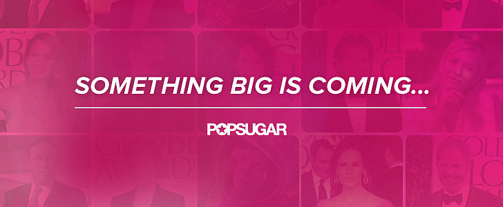 Exciting News Is Coming to POPSUGAR!