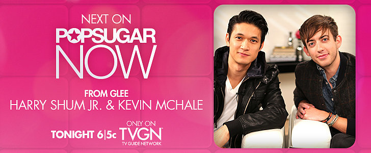 Tonight on POPSUGAR Now: Glee's Harry Shum Jr. and Kevin McHale!