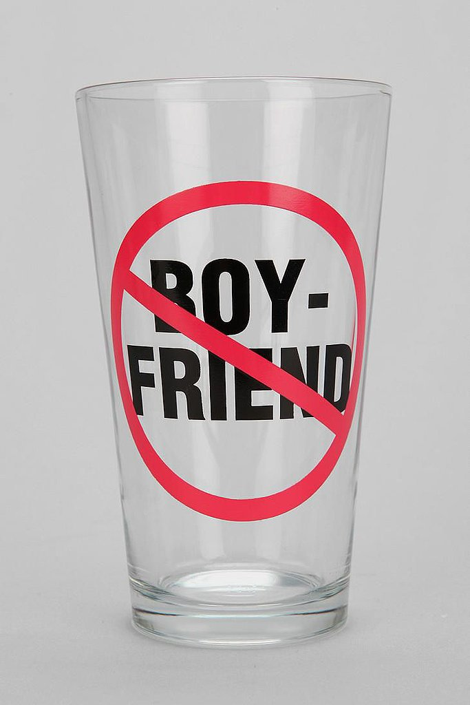 You don't need a man in your life to enjoy a cold one in this no boyfriends allowed pint glass ($8).