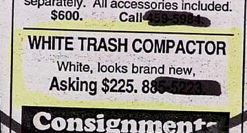 """White trash compactor!"""