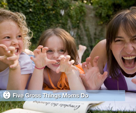 Five Gross Things Moms Do